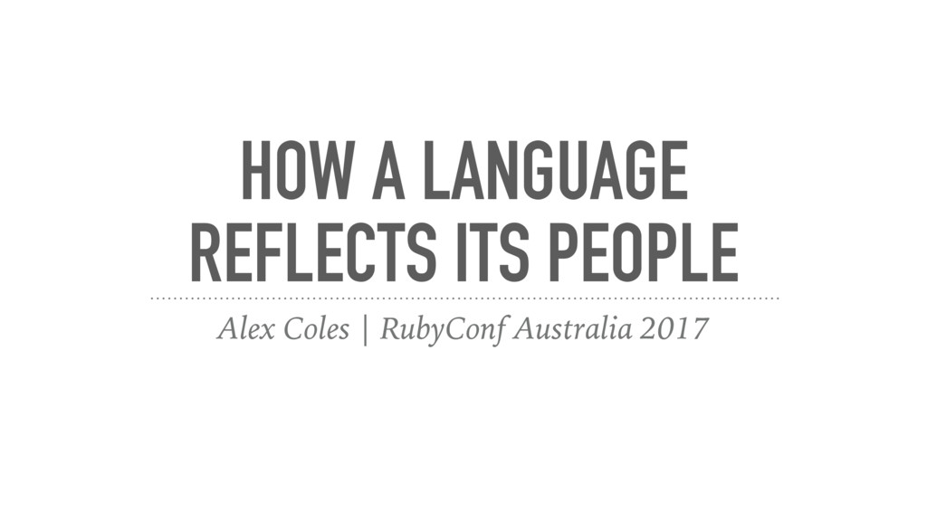 HOW A LANGUAGE REFLECTS ITS PEOPLE Alex Coles |...