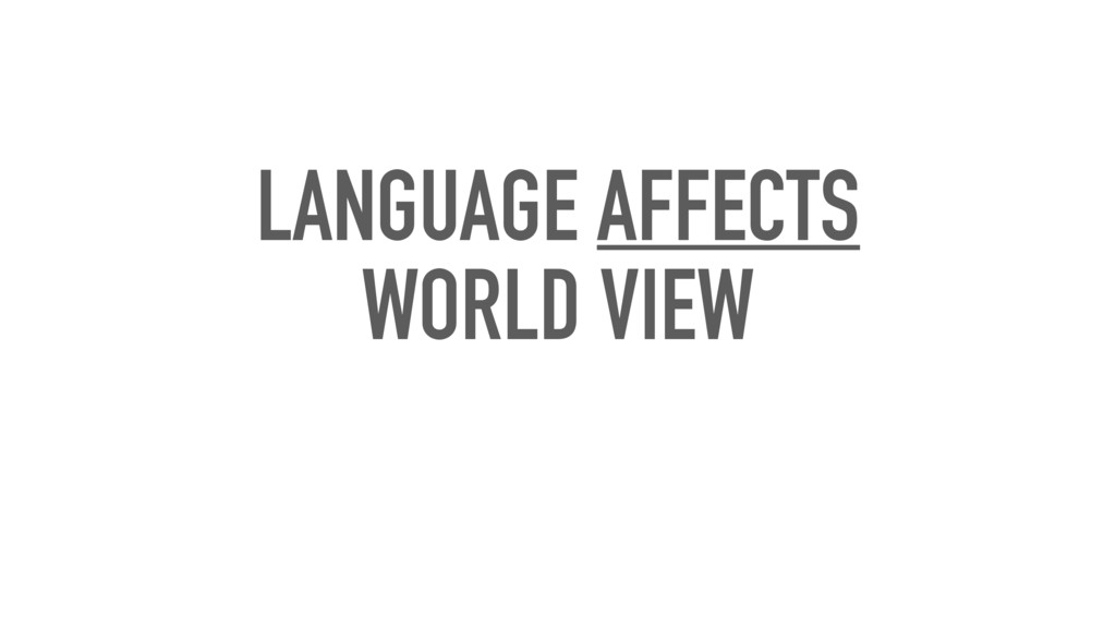 LANGUAGE AFFECTS WORLD VIEW