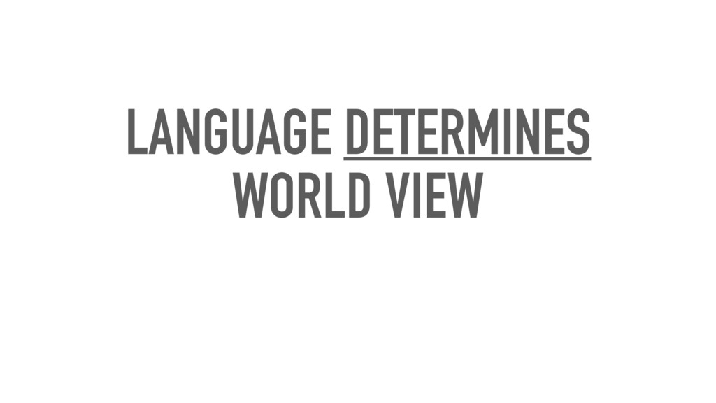LANGUAGE DETERMINES WORLD VIEW