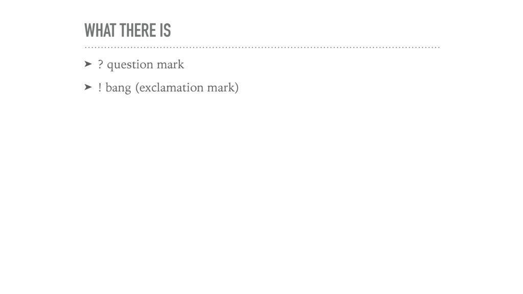 WHAT THERE IS ➤ ? question mark ➤ ! bang (excla...