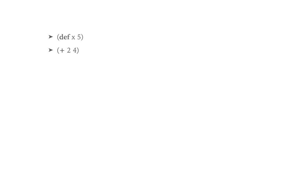 ➤ (def x 5) ➤ (+ 2 4)