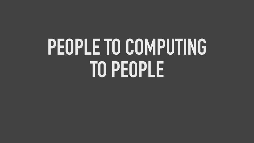 PEOPLE TO COMPUTING TO PEOPLE