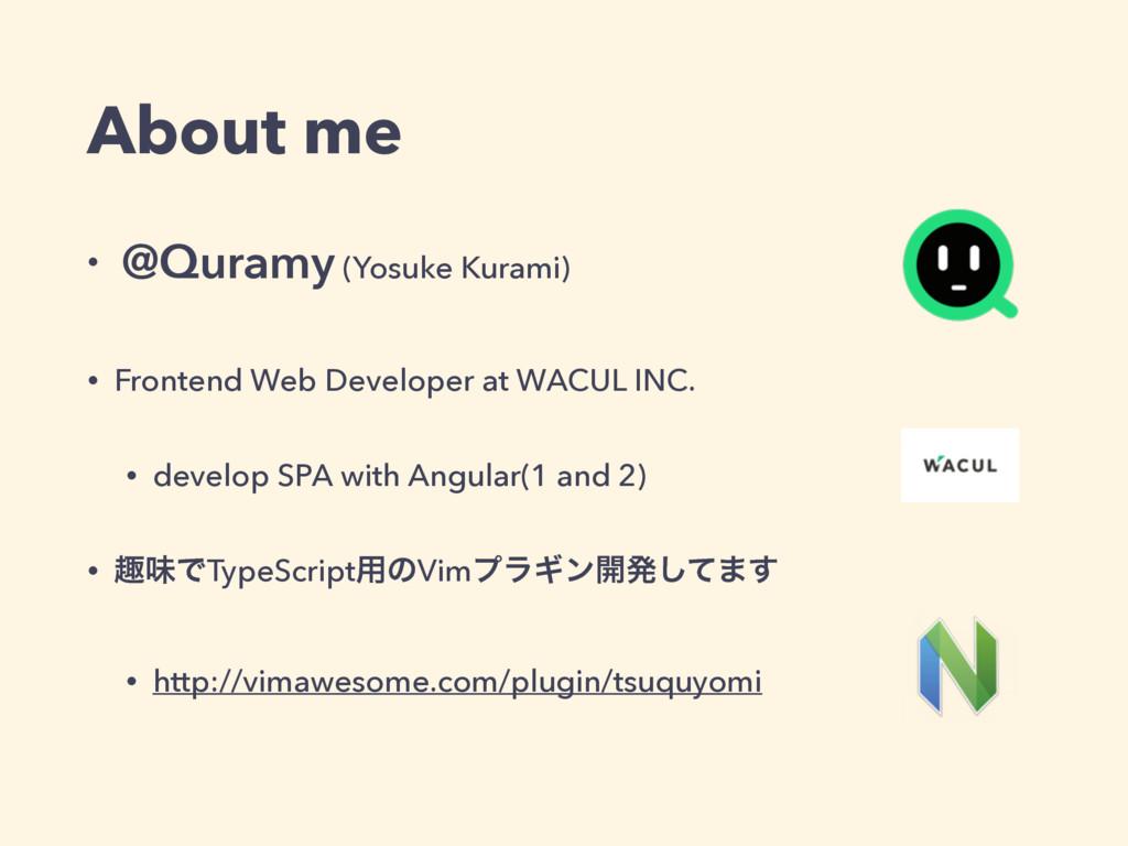 About me • @Quramy (Yosuke Kurami) • Frontend W...