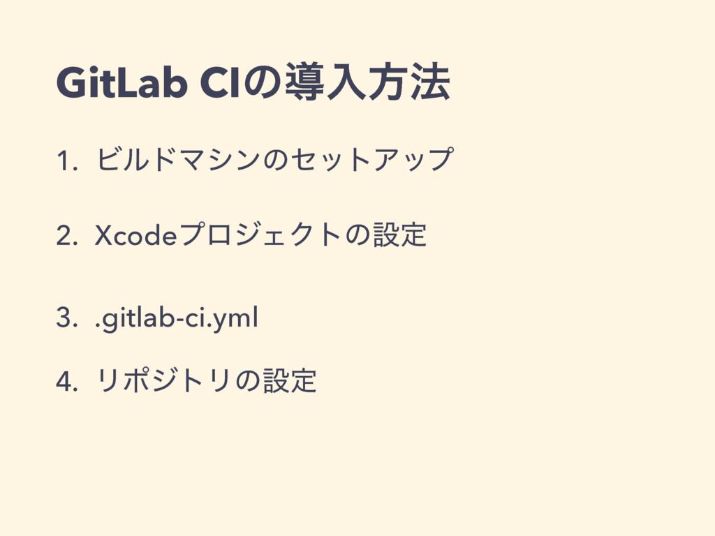 GitLab CIͷಋೖํ๏ 1. ϏϧυϚγϯͷηοτΞοϓ 2. XcodeϓϩδΣΫτͷ...