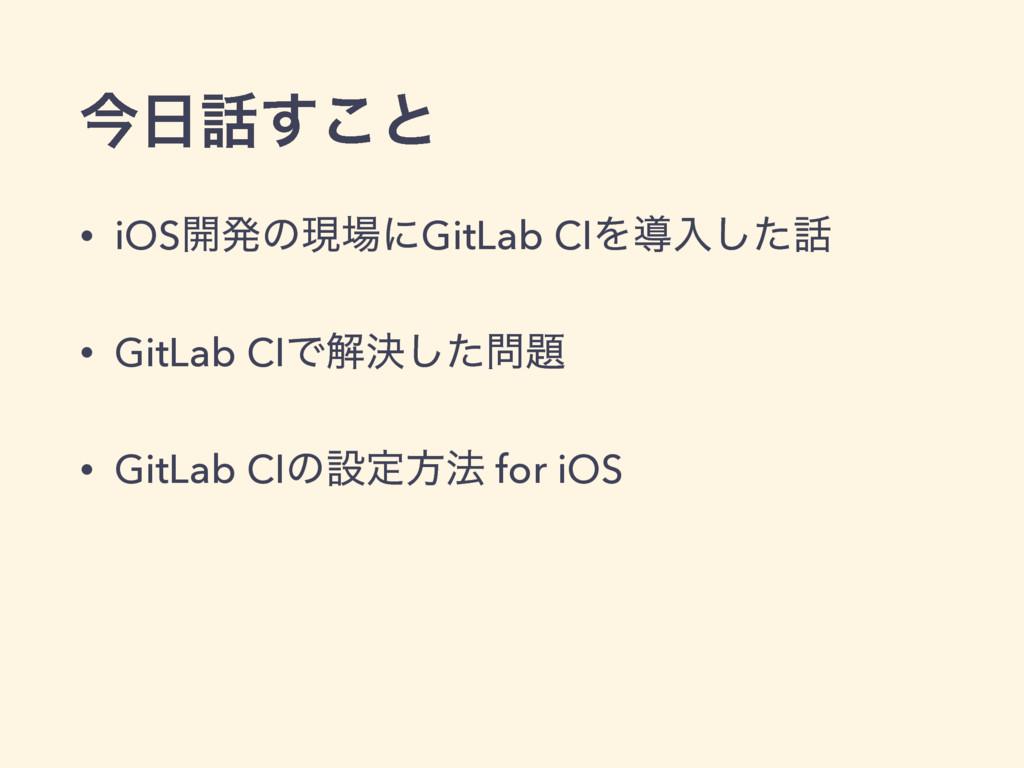 ࠓ͢͜ͱ • iOS։ൃͷݱʹGitLab CIΛಋೖͨ͠ • GitLab CIͰղ...