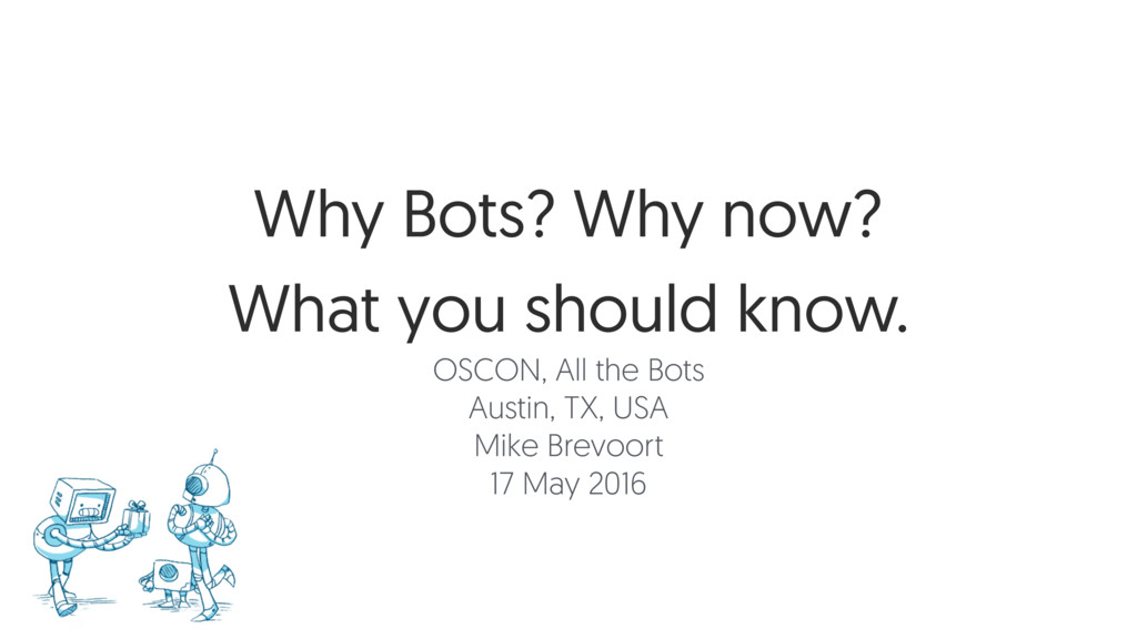 Why Bots? Why now? What you should know. OSCON,...