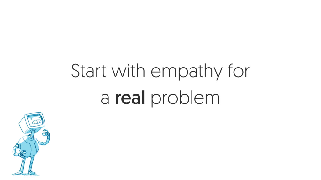 Start with empathy for a real problem