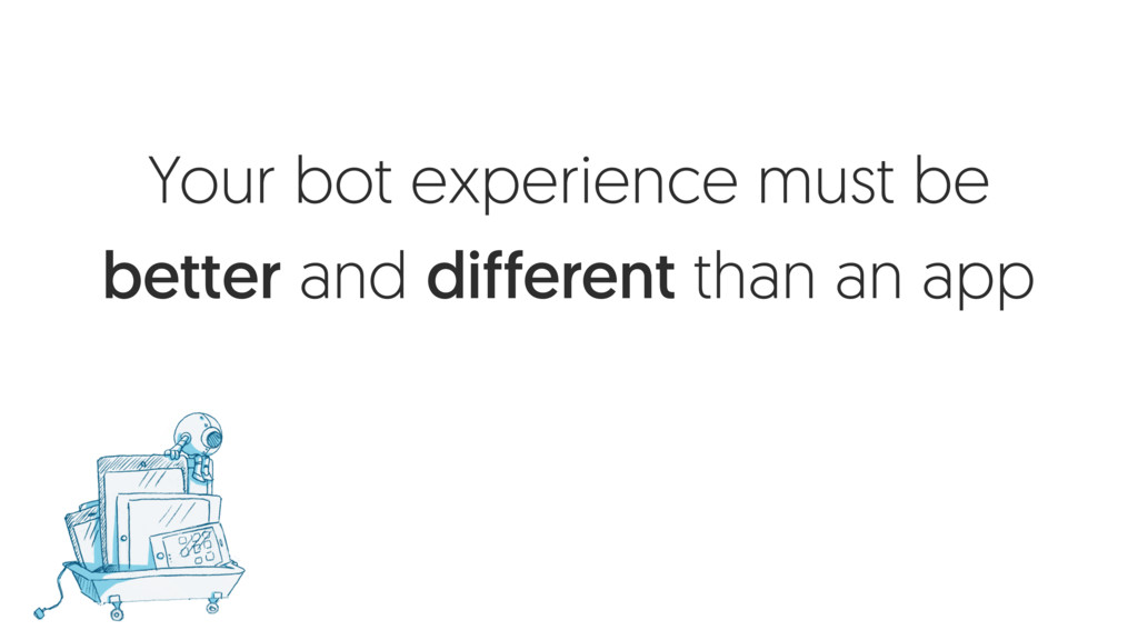 Your bot experience must be better and differen...