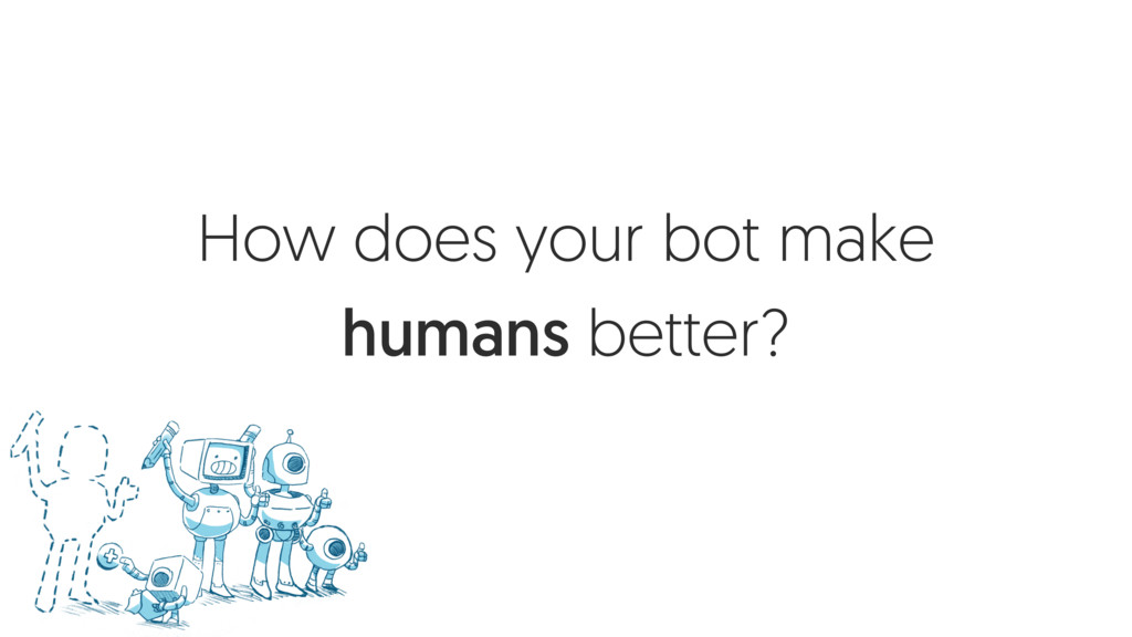 How does your bot make humans better?