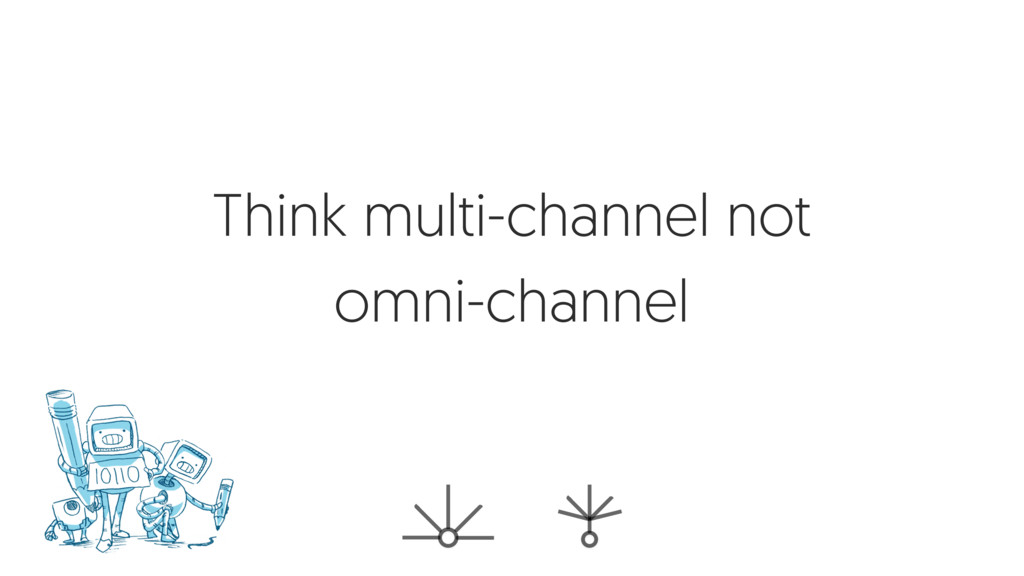 Think multi-channel not omni-channel
