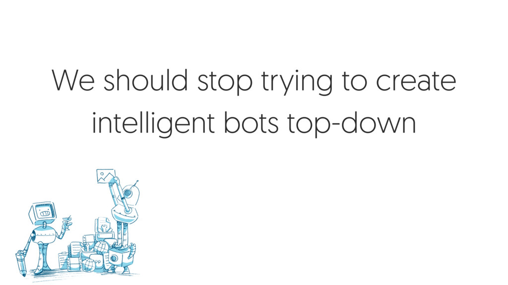 We should stop trying to create intelligent bot...