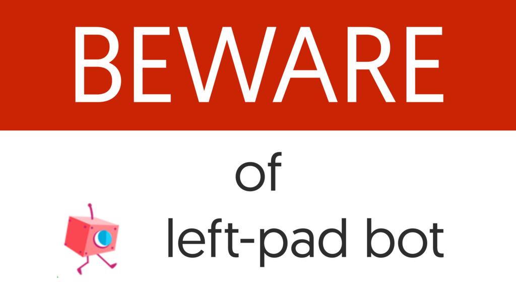 BEWARE of left-pad bot