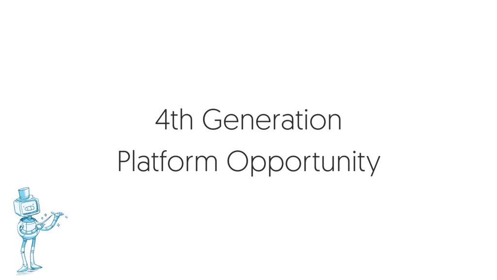 4th Generation Platform Opportunity