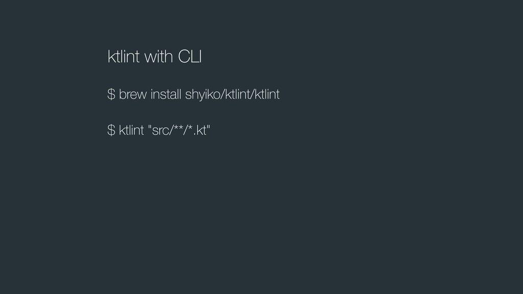 ktlint with CLI $ brew install shyiko/ktlint/kt...
