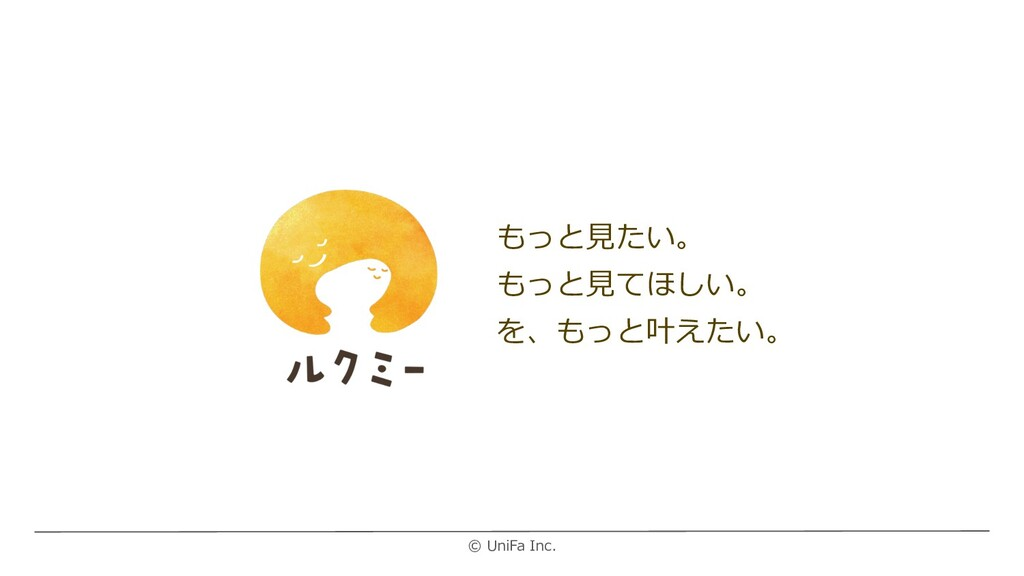 © UniFa Inc. もっと⾒たい。 もっと⾒てほしい。 を、もっと叶えたい。