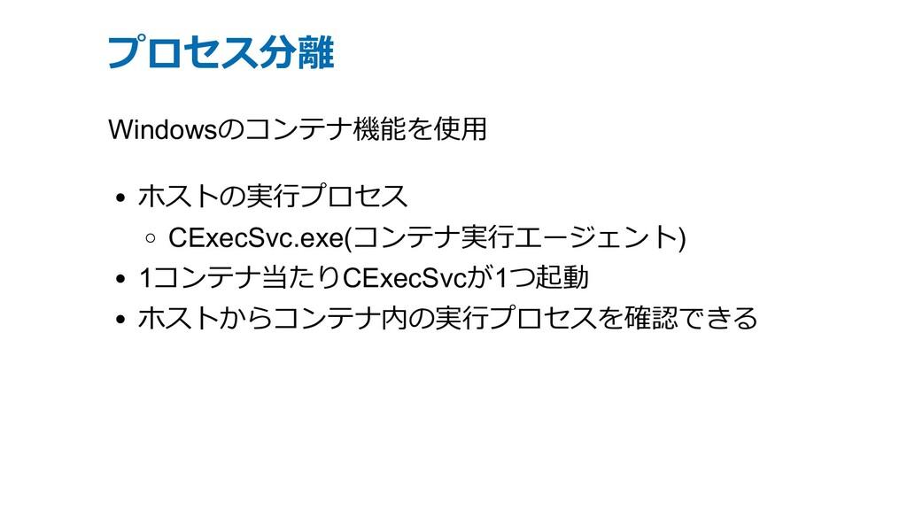 プロセス分離 Windowsのコンテナ機能を使⽤ ホストの実⾏プロセス CExecSvc.ex...