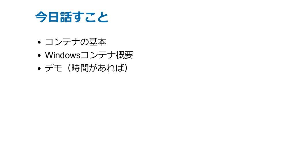今⽇話すこと コンテナの基本 Windowsコンテナ概要 デモ(時間があれば)