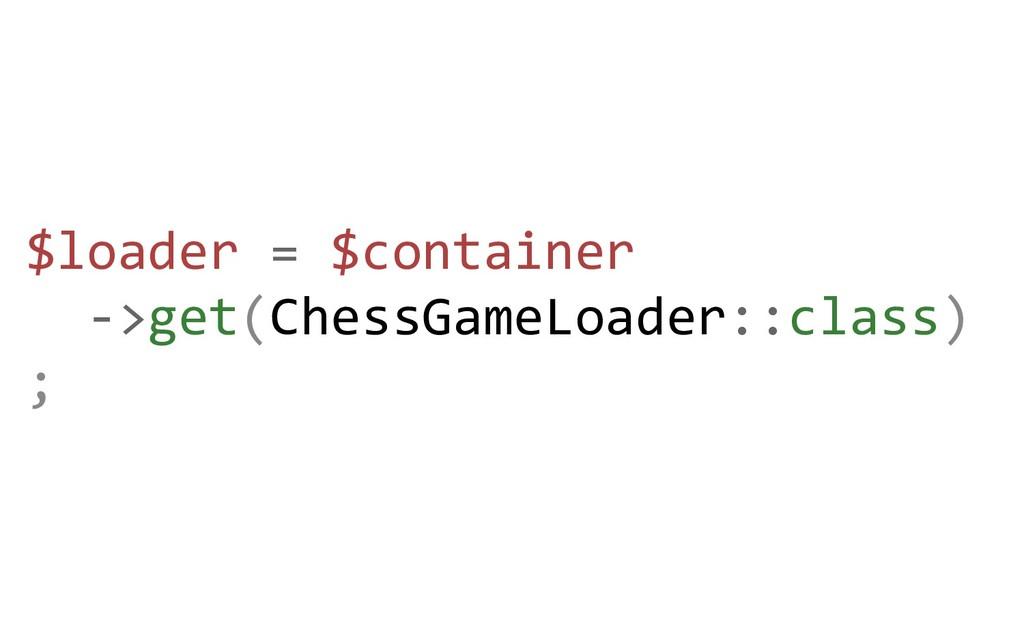 $loader = $container ->get(ChessGameLoader::cla...