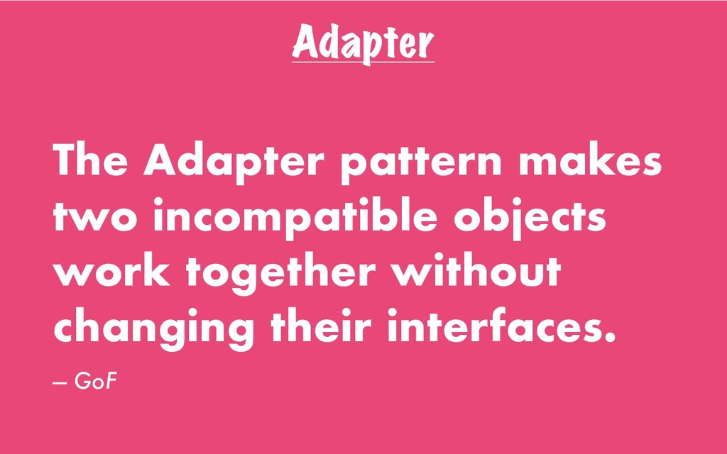 Adapter The Adapter pattern makes two incompati...
