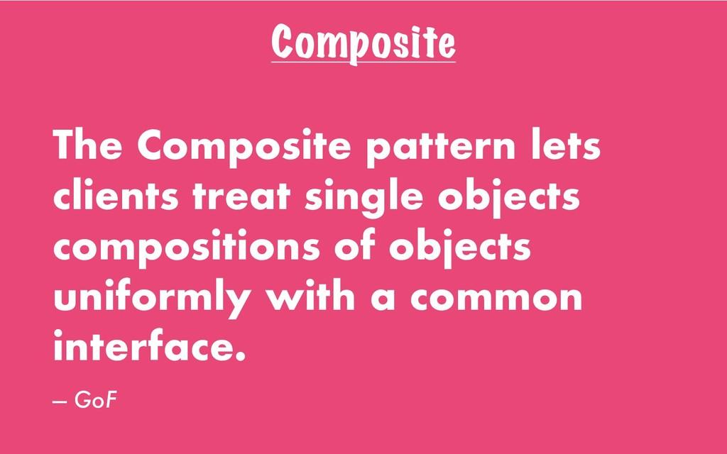 Composite The Composite pattern lets clients tr...
