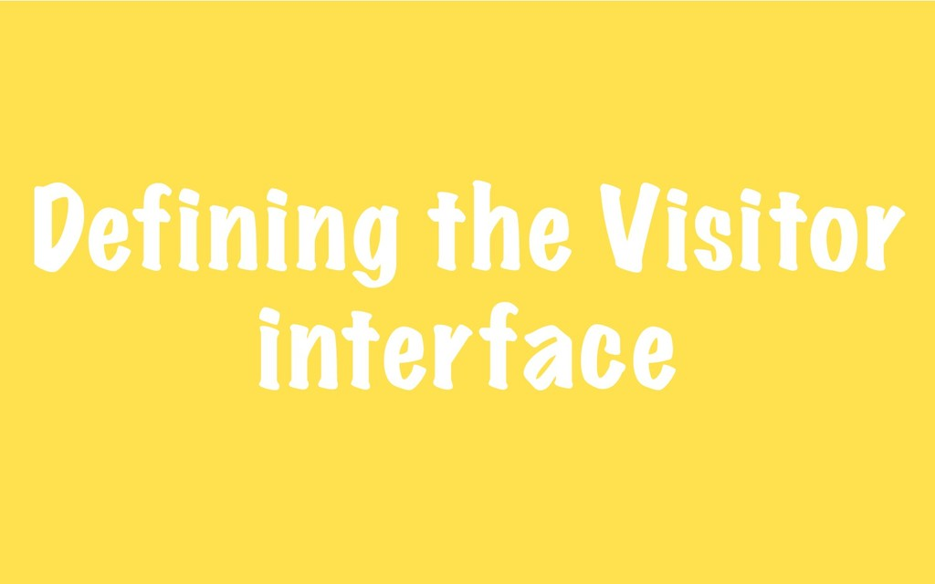 Defining the Visitor interface