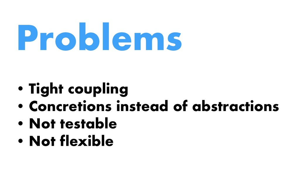 Problems • Tight coupling • Concretions instead...