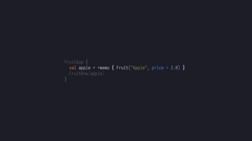 "FruitApp { val apple = +memo { Fruit(""Apple"", p..."