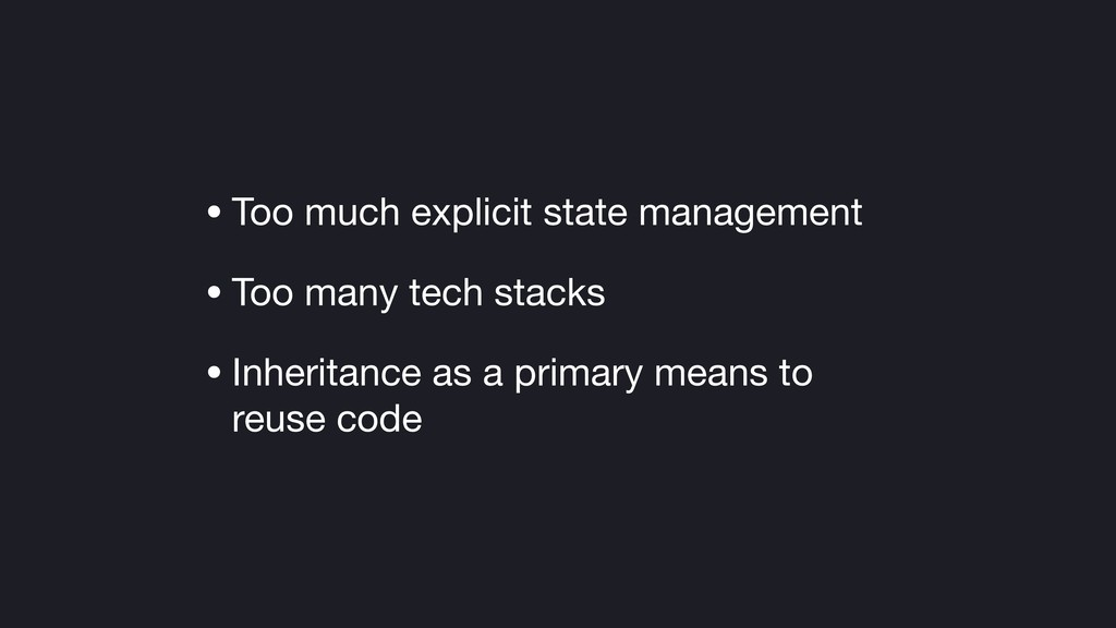 • Too much explicit state management  • Too man...