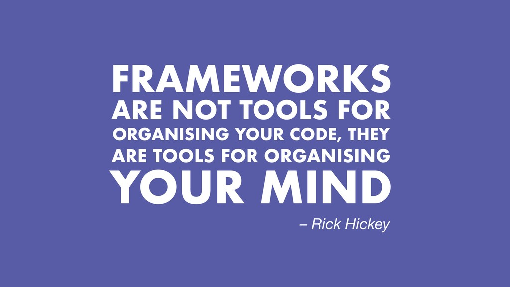 FRAMEWORKS ARE NOT TOOLS FOR ORGANISING YOUR CO...