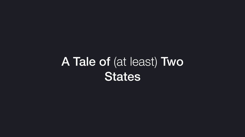 A Tale of (at least) Two States