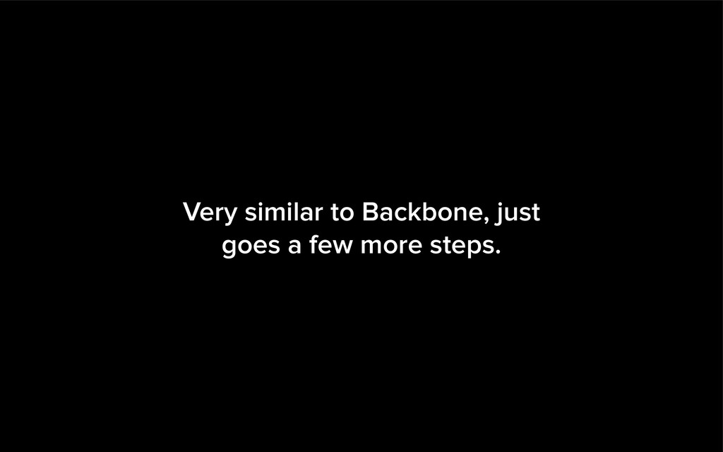 Very similar to Backbone, just goes a few more ...