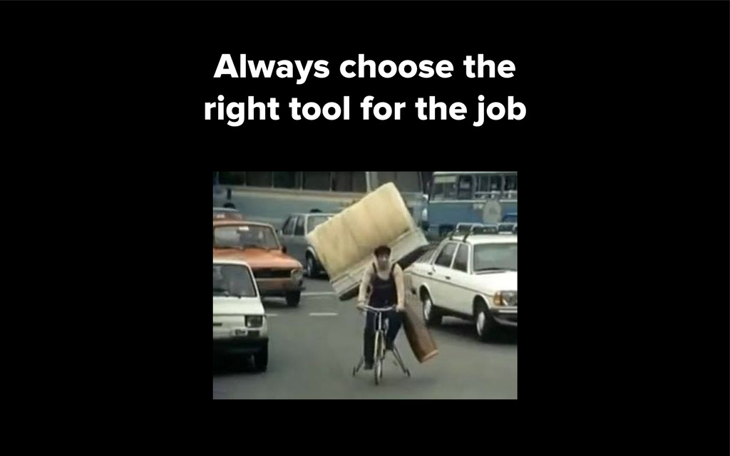 Always choose the right tool for the job