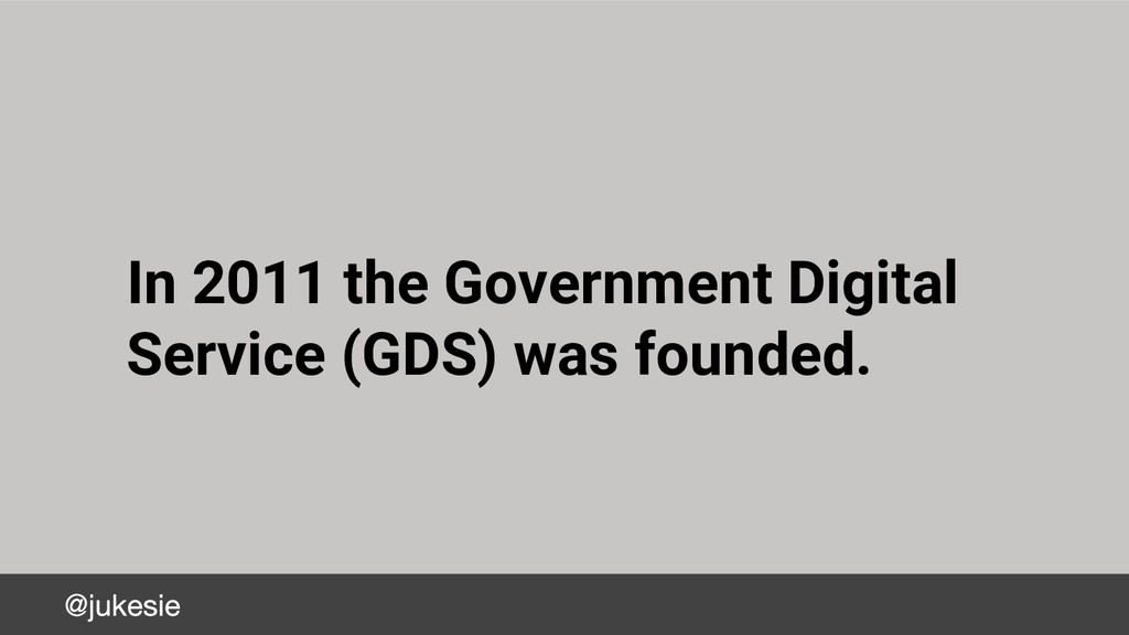 In 2011 the Government Digital Service (GDS) wa...