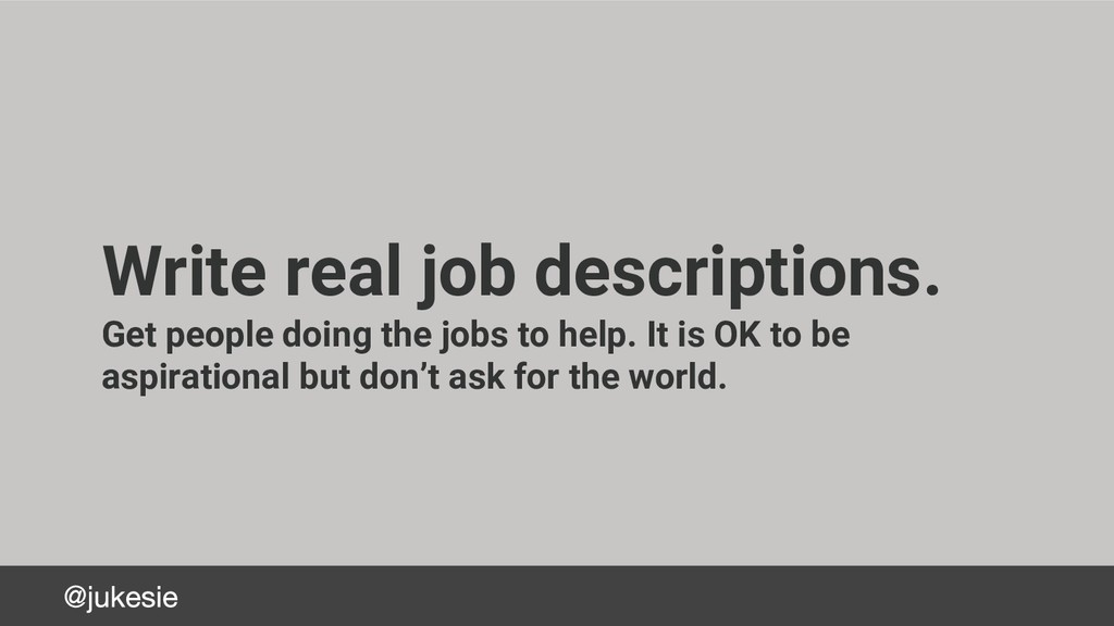 Write real job descriptions. Get people doing t...