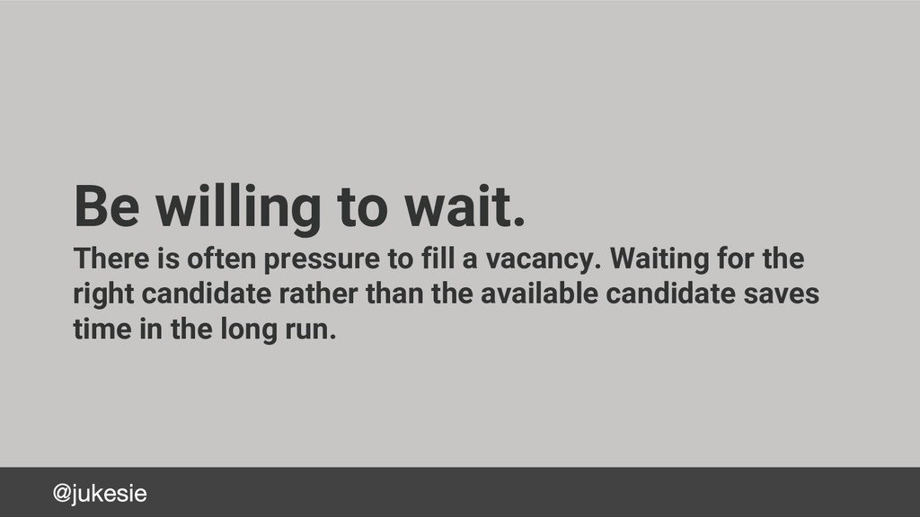 Be willing to wait. There is often pressure to ...