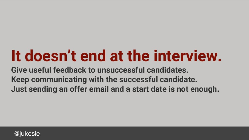 It doesn't end at the interview. Give useful fe...