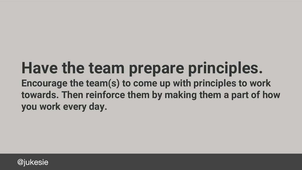Have the team prepare principles. Encourage the...