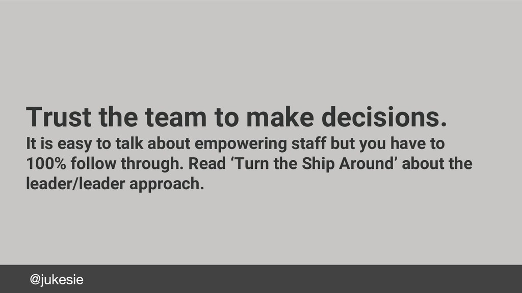 Trust the team to make decisions. It is easy to...