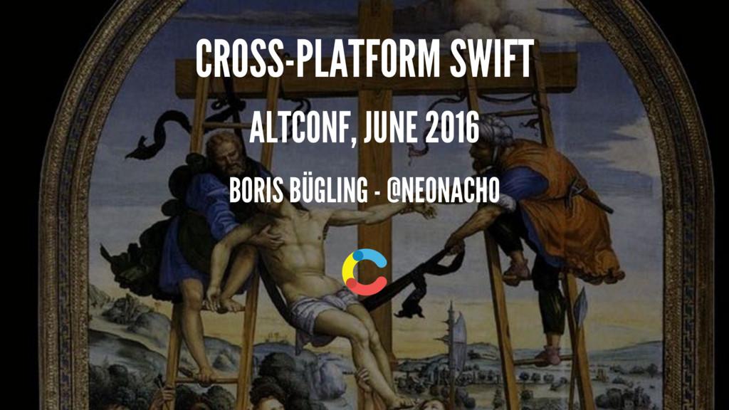 CROSS-PLATFORM SWIFT ALTCONF, JUNE 2016 BORIS B...