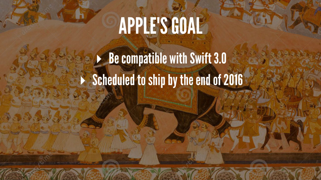 APPLE'S GOAL ▸ Be compatible with Swift 3.0 ▸ S...