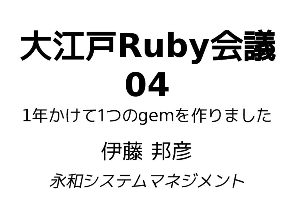 大江戸Ruby会議 04 1年かけて1つのgemを作りました 伊藤 邦彦 永和システムマネジメ...