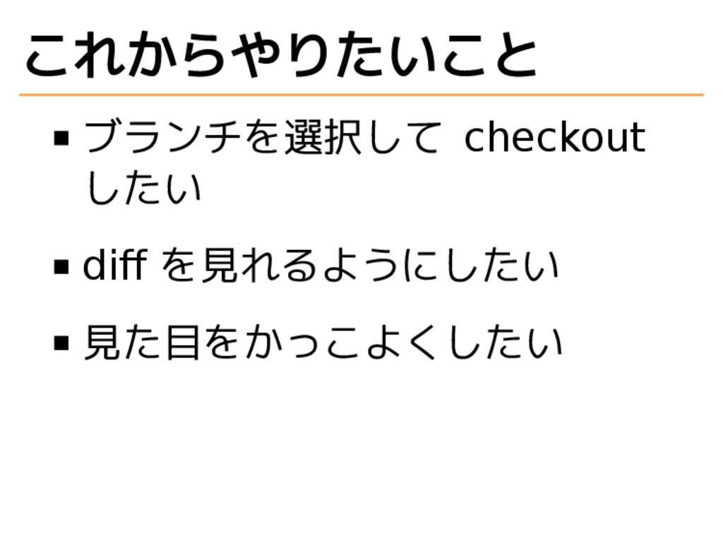 これからやりたいこと ブランチを選択して checkout したい diff を見れるようにした...