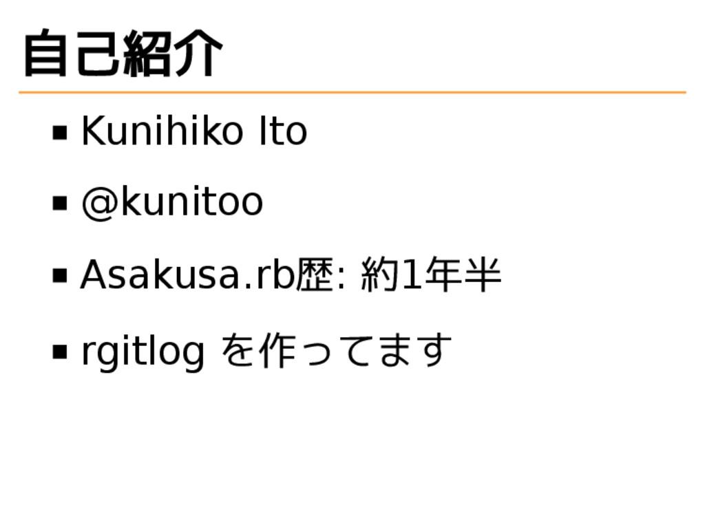 自己紹介 Kunihiko Ito @kunitoo Asakusa.rb歴: 約1年半 rg...