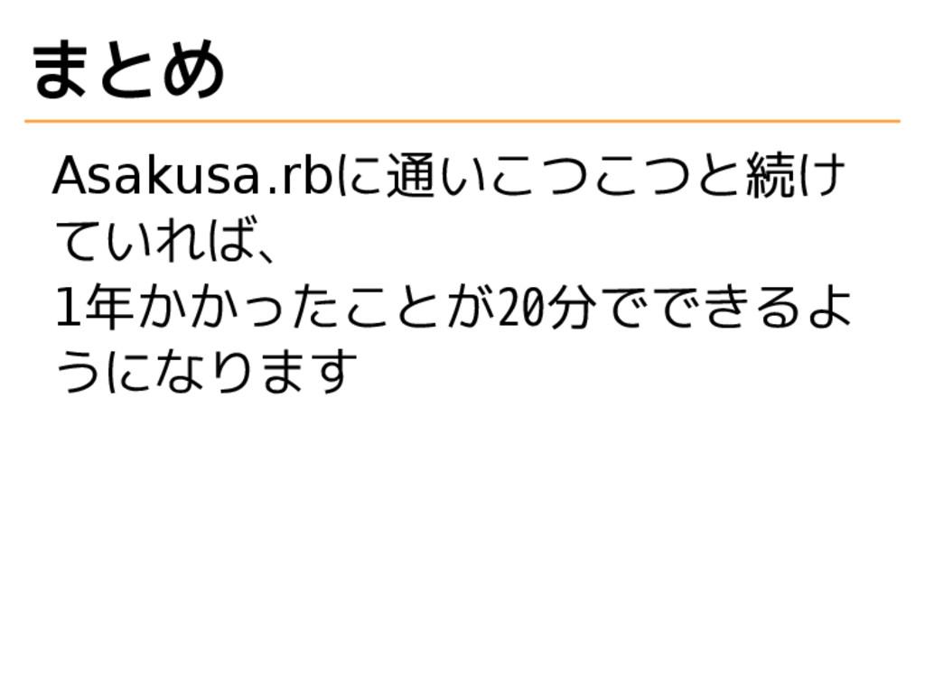 まとめ Asakusa.rbに通いこつこつと続け ていれば、 1年かかったことが20分でできる...