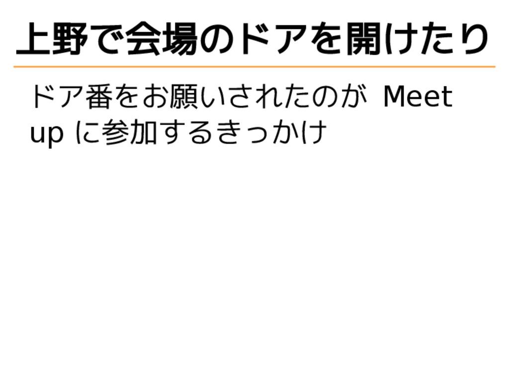 上野で会場のドアを開けたり ドア番をお願いされたのが Meet up に参加するきっかけ