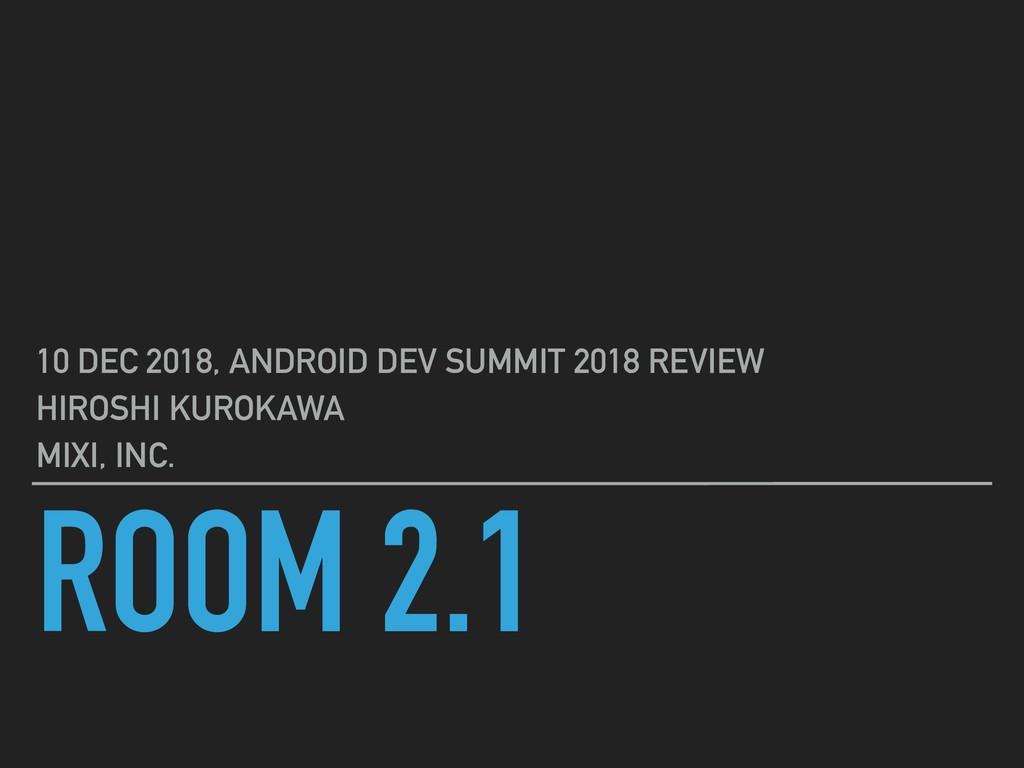 ROOM 2.1 10 DEC 2018, ANDROID DEV SUMMIT 2018 R...