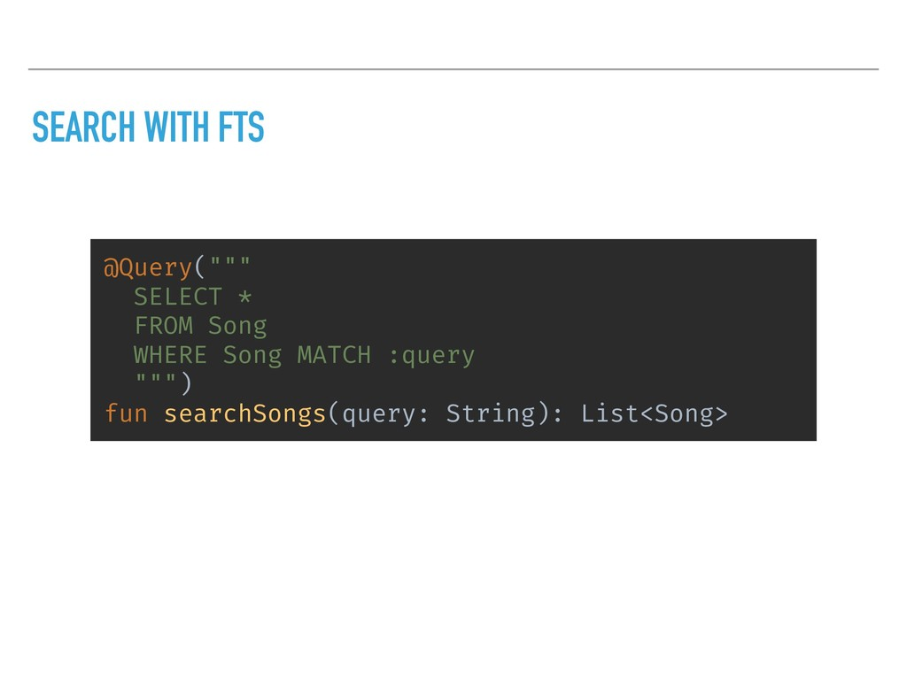 """SEARCH WITH FTS @Query("""""""""""" SELECT * FROM Song W..."""