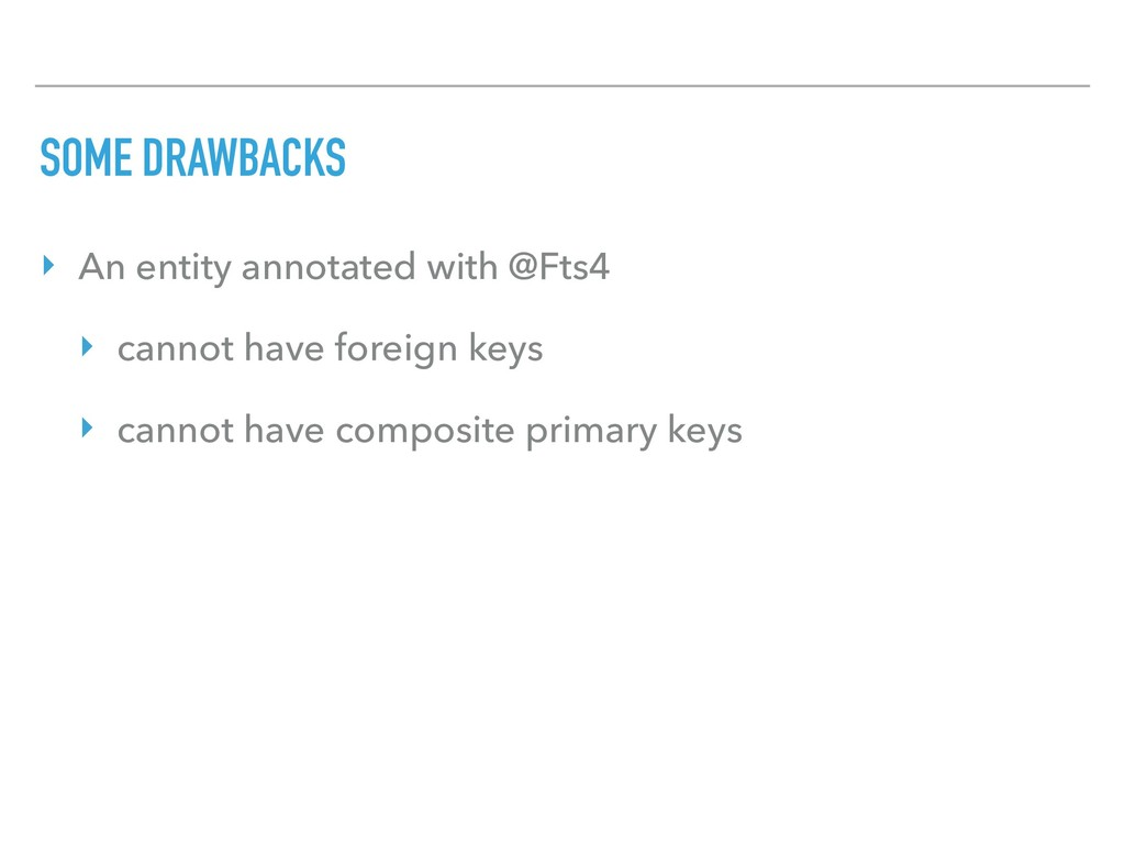 SOME DRAWBACKS ‣ An entity annotated with @Fts4...