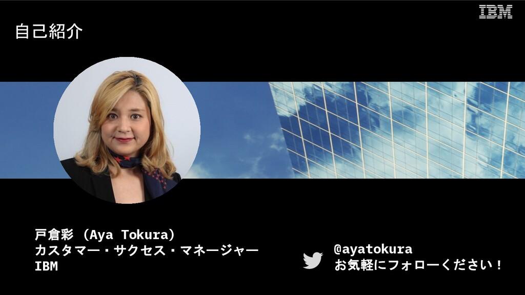 自己紹介 戸倉彩 (Aya Tokura) カスタマー・サクセス・マネージャー IBM @ay...