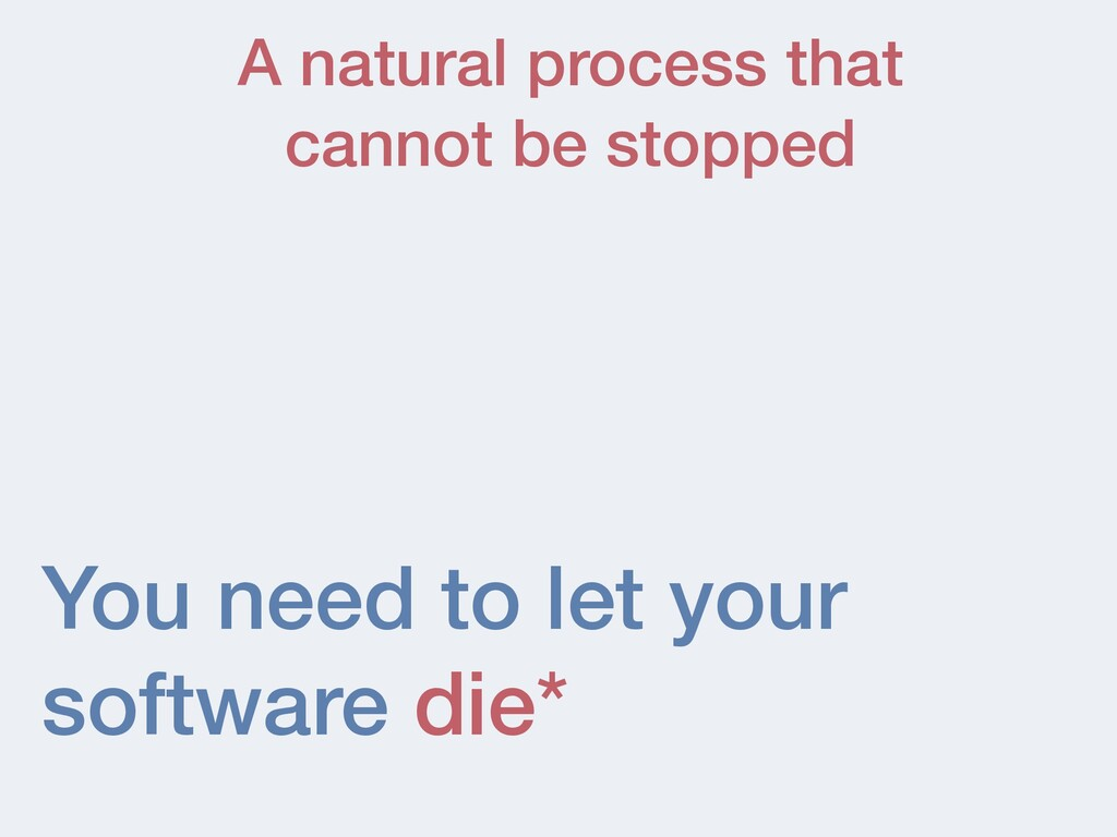 You need to let your software die* A natural pr...